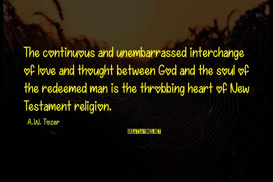 Heart Throbbing Sayings By A.W. Tozer: The continuous and unembarrassed interchange of love and thought between God and the soul of