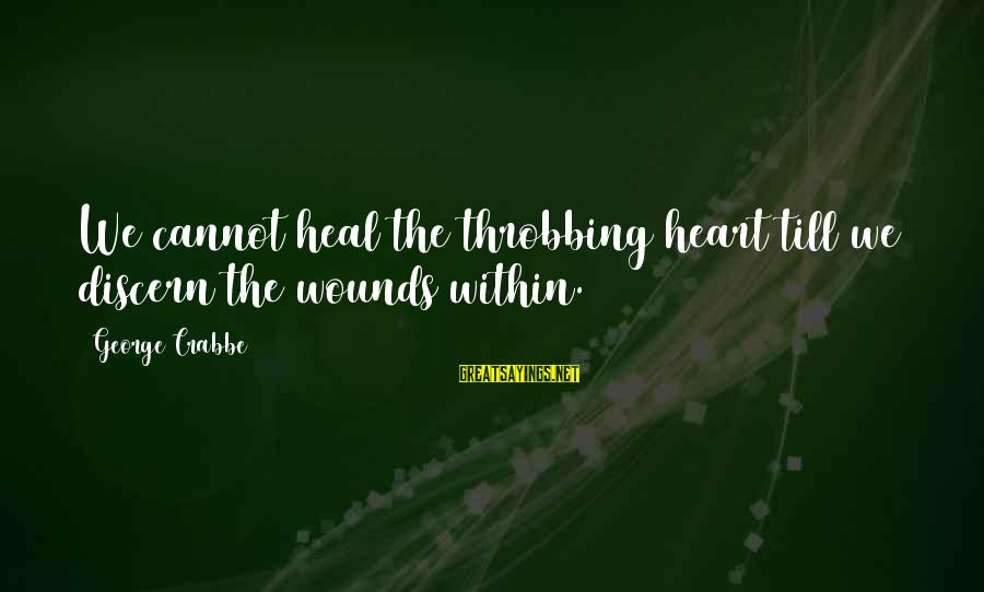 Heart Throbbing Sayings By George Crabbe: We cannot heal the throbbing heart till we discern the wounds within.