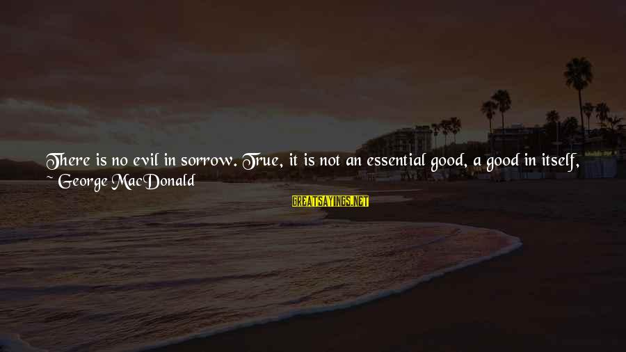 Heart Throbbing Sayings By George MacDonald: There is no evil in sorrow. True, it is not an essential good, a good