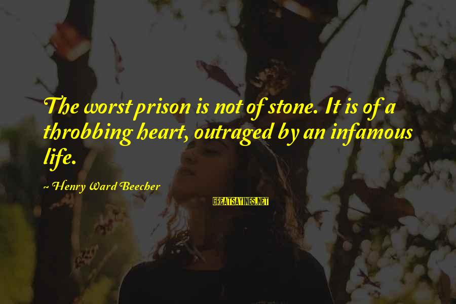 Heart Throbbing Sayings By Henry Ward Beecher: The worst prison is not of stone. It is of a throbbing heart, outraged by