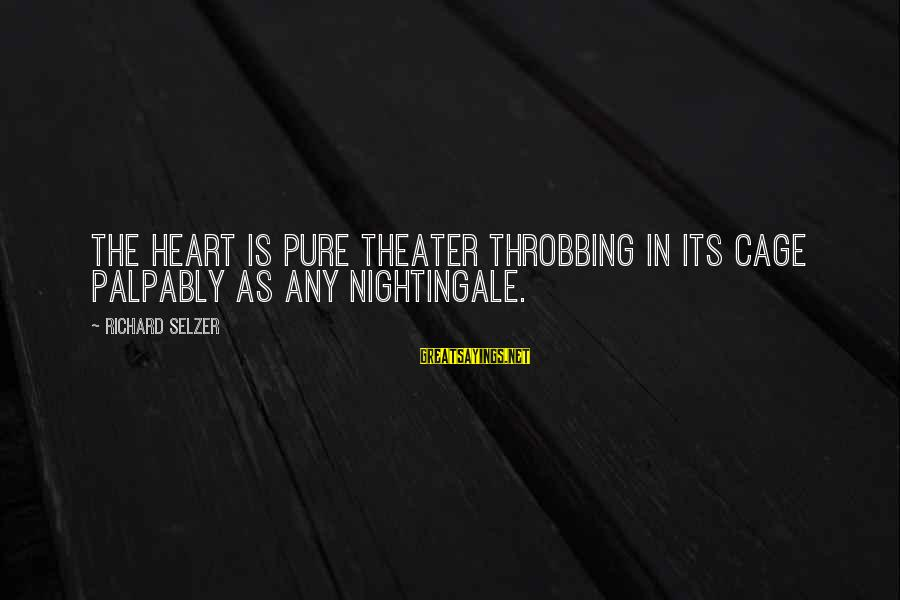 Heart Throbbing Sayings By Richard Selzer: The heart is pure theater throbbing in its cage palpably as any nightingale.