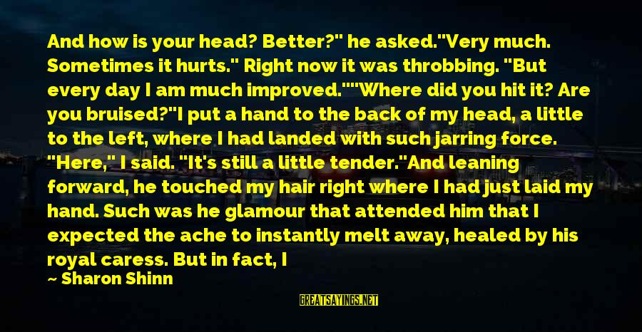 """Heart Throbbing Sayings By Sharon Shinn: And how is your head? Better?"""" he asked.""""Very much. Sometimes it hurts."""" Right now it"""