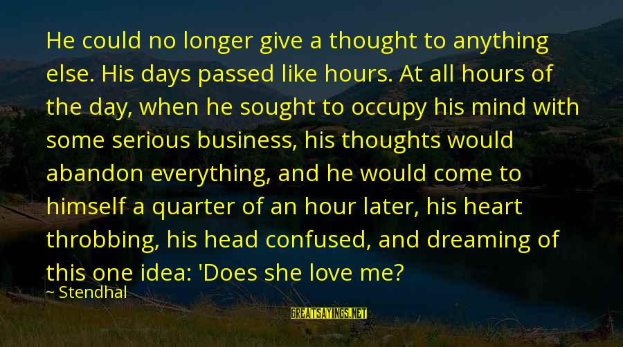 Heart Throbbing Sayings By Stendhal: He could no longer give a thought to anything else. His days passed like hours.