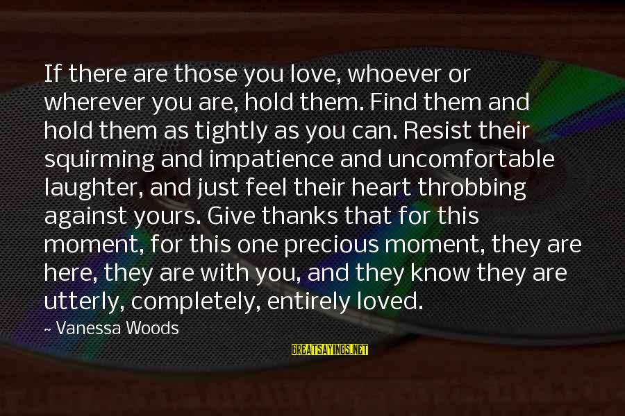 Heart Throbbing Sayings By Vanessa Woods: If there are those you love, whoever or wherever you are, hold them. Find them