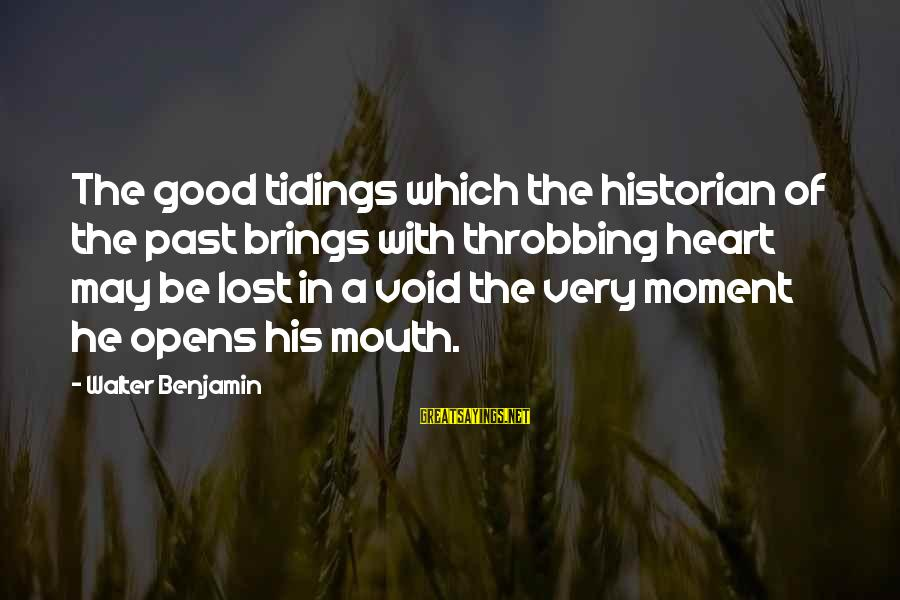 Heart Throbbing Sayings By Walter Benjamin: The good tidings which the historian of the past brings with throbbing heart may be