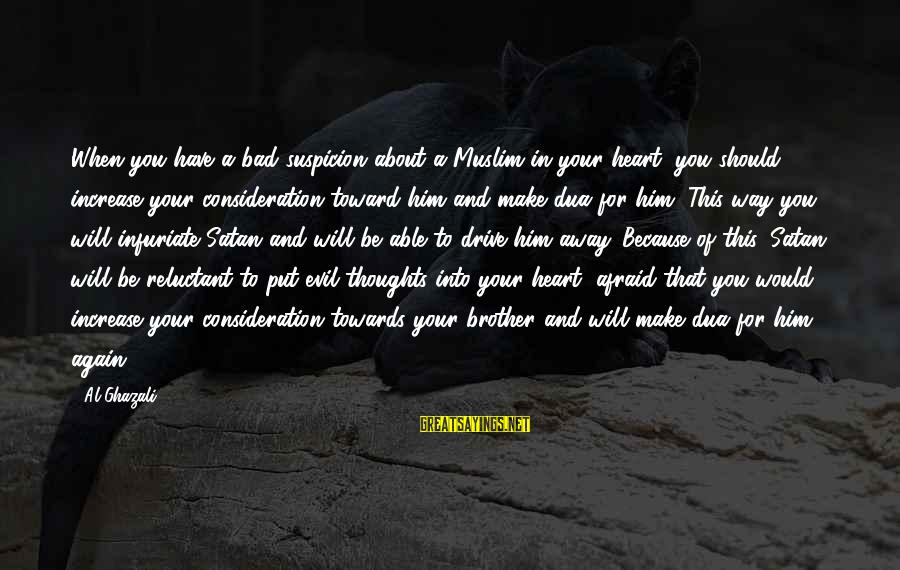 Heart To Heart Thoughts Sayings By Al-Ghazali: When you have a bad suspicion about a Muslim in your heart, you should increase