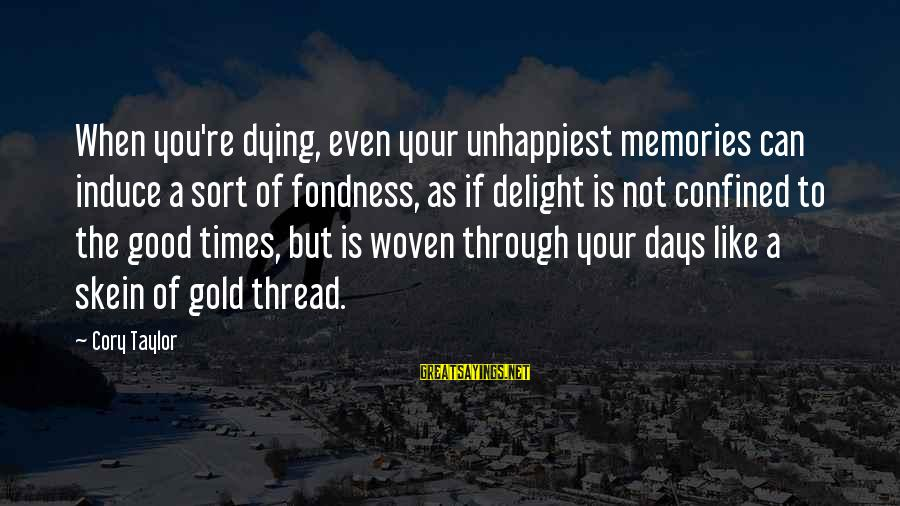 Heart To Heart Thoughts Sayings By Cory Taylor: When you're dying, even your unhappiest memories can induce a sort of fondness, as if
