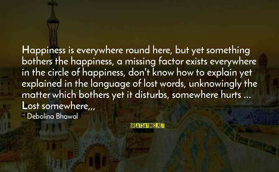Heart To Heart Thoughts Sayings By Debolina Bhawal: Happiness is everywhere round here, but yet something bothers the happiness, a missing factor exists