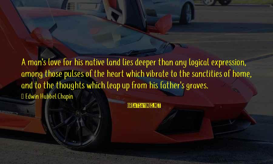 Heart To Heart Thoughts Sayings By Edwin Hubbel Chapin: A man's love for his native land lies deeper than any logical expression, among those