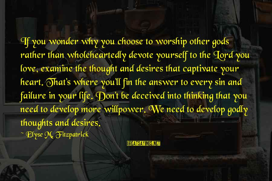 Heart To Heart Thoughts Sayings By Elyse M. Fitzpatrick: If you wonder why you choose to worship other gods rather than wholeheartedly devote yourself