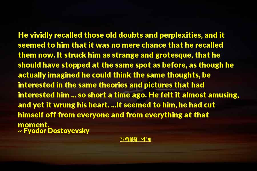 Heart To Heart Thoughts Sayings By Fyodor Dostoyevsky: He vividly recalled those old doubts and perplexities, and it seemed to him that it