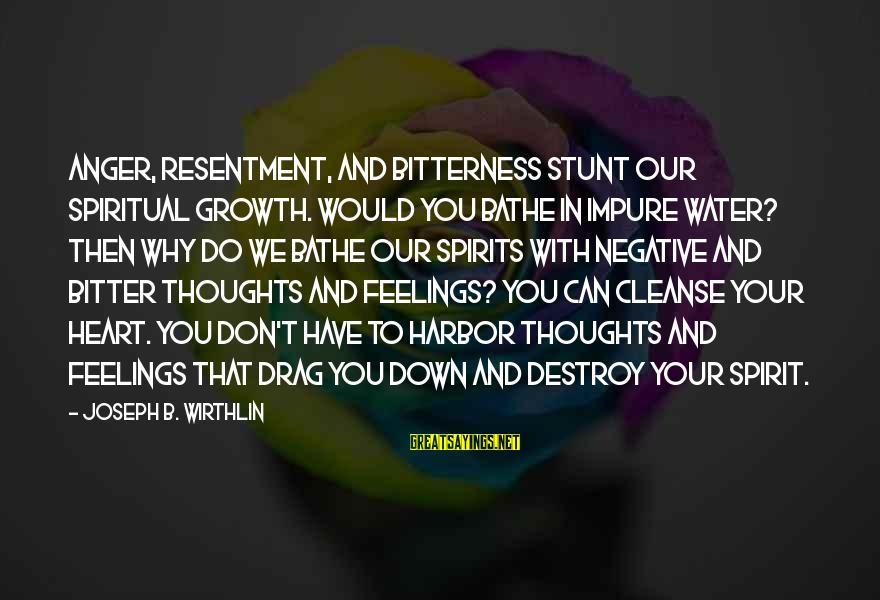 Heart To Heart Thoughts Sayings By Joseph B. Wirthlin: Anger, resentment, and bitterness stunt our spiritual growth. Would you bathe in impure water? Then
