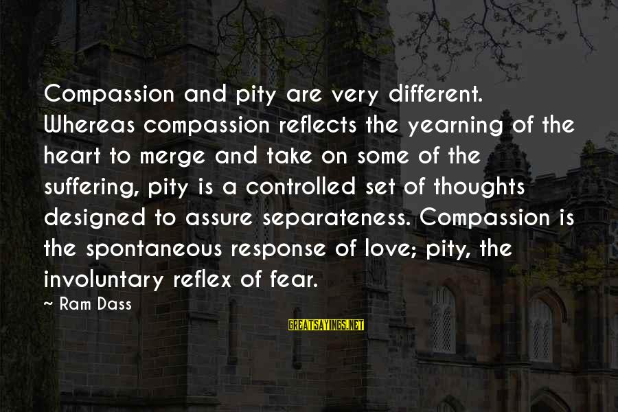 Heart To Heart Thoughts Sayings By Ram Dass: Compassion and pity are very different. Whereas compassion reflects the yearning of the heart to