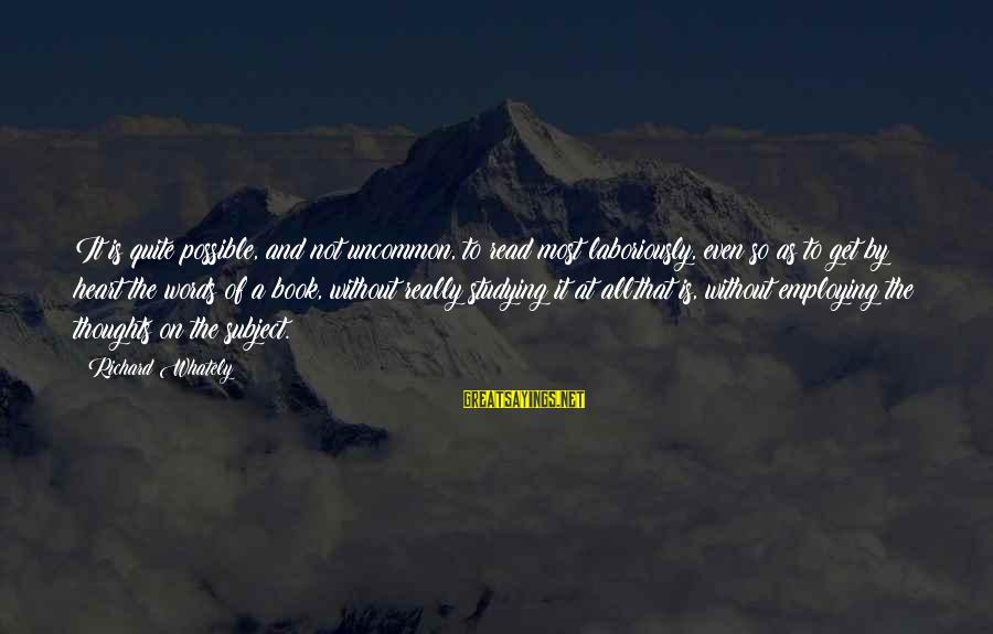 Heart To Heart Thoughts Sayings By Richard Whately: It is quite possible, and not uncommon, to read most laboriously, even so as to