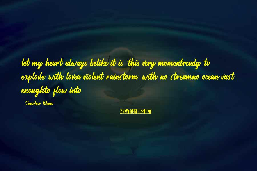Heart To Heart Thoughts Sayings By Sanober Khan: let my heart always belike it is...this very momentready to explode...with lovea violent rainstorm...with no