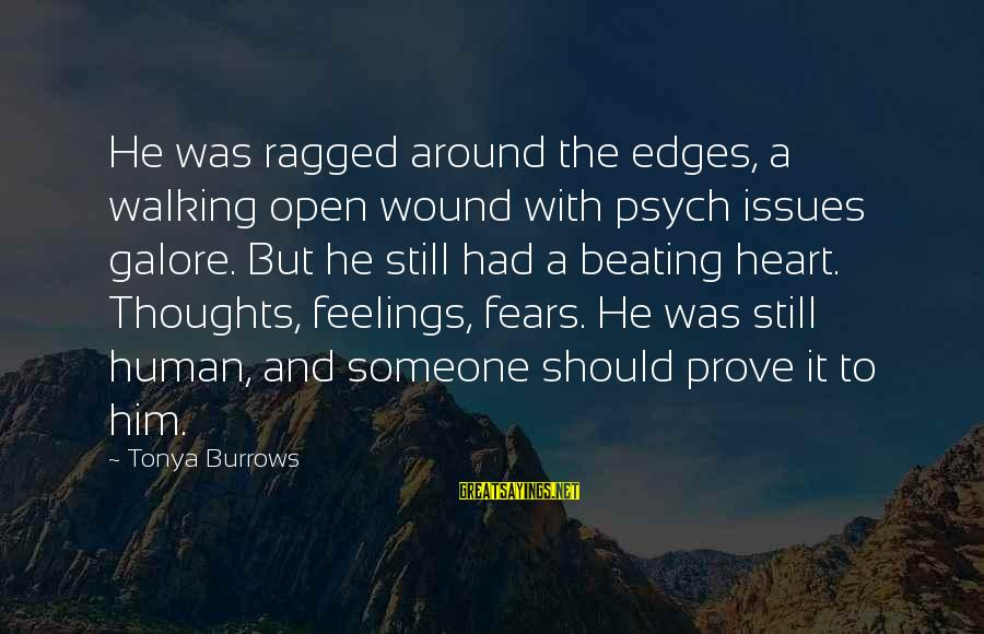 Heart To Heart Thoughts Sayings By Tonya Burrows: He was ragged around the edges, a walking open wound with psych issues galore. But