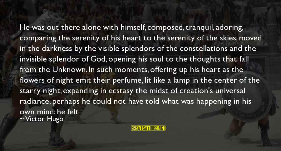 Heart To Heart Thoughts Sayings By Victor Hugo: He was out there alone with himself, composed, tranquil, adoring, comparing the serenity of his
