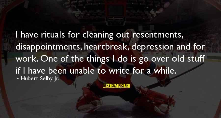 Heartbreak And Depression Sayings By Hubert Selby Jr.: I have rituals for cleaning out resentments, disappointments, heartbreak, depression and for work. One of