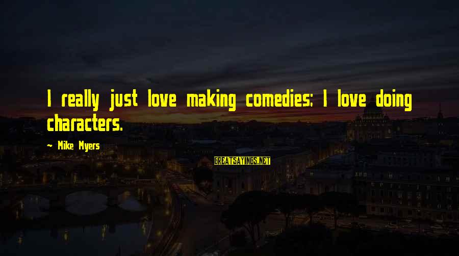 Heartbreak And Depression Sayings By Mike Myers: I really just love making comedies; I love doing characters.