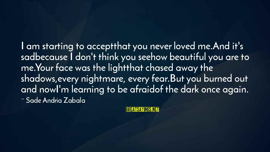 Heartbreak And Depression Sayings By Sade Andria Zabala: I am starting to acceptthat you never loved me.And it's sadbecause I don't think you
