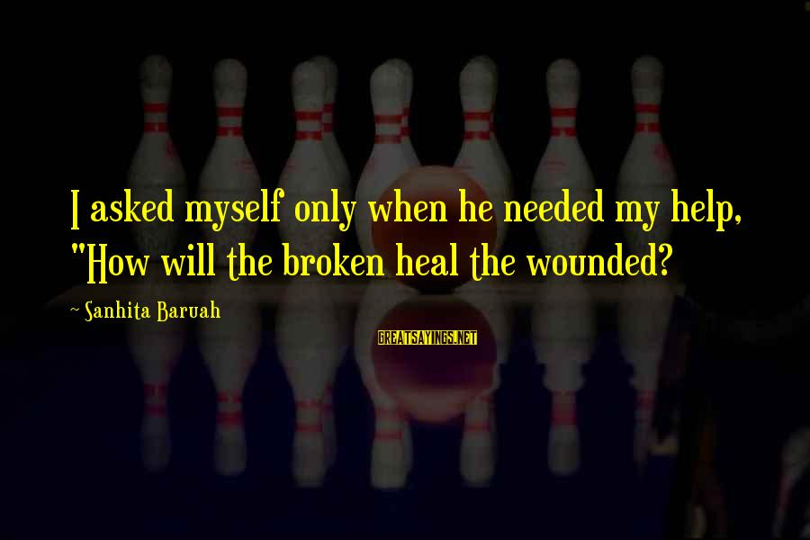 """Heartbreak And Depression Sayings By Sanhita Baruah: I asked myself only when he needed my help, """"How will the broken heal the"""