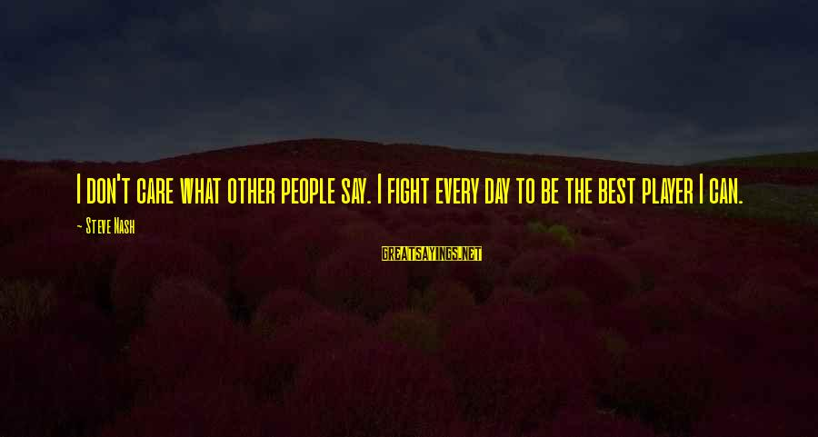 Heartbreak And Depression Sayings By Steve Nash: I don't care what other people say. I fight every day to be the best