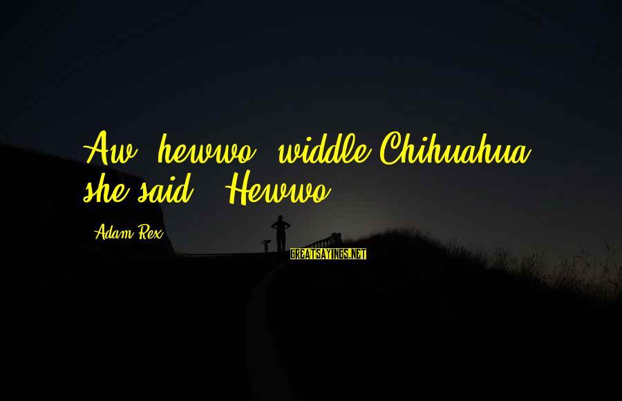 """Heartbroken Woman Sayings By Adam Rex: Aw, hewwo, widdle Chihuahua,"""" she said. """"Hewwo."""
