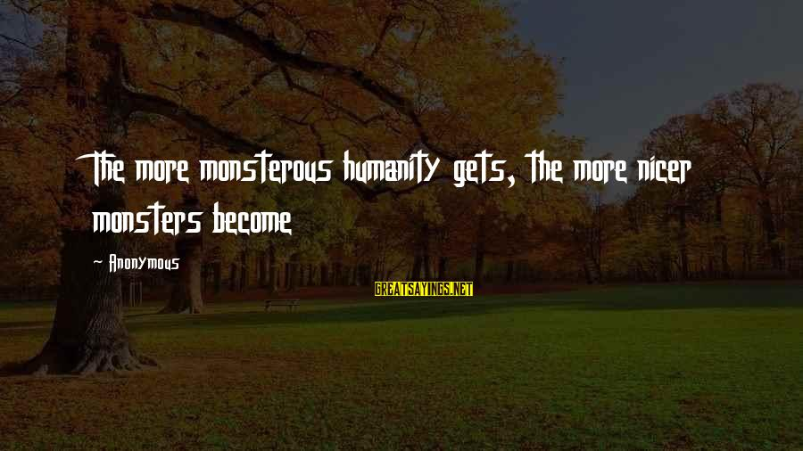 Heartbroken Woman Sayings By Anonymous: The more monsterous humanity gets, the more nicer monsters become