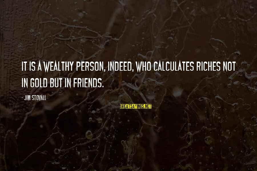 Heartbroken Woman Sayings By Jim Stovall: It is a wealthy person, indeed, who calculates riches not in gold but in friends.