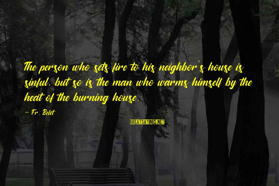 Heat Sayings By Fr. Belet: The person who sets fire to his neighbor's house is sinful, but so is the