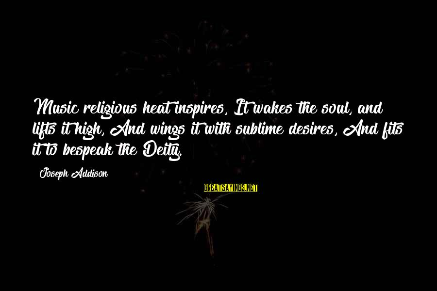 Heat Sayings By Joseph Addison: Music religious heat inspires, It wakes the soul, and lifts it high, And wings it