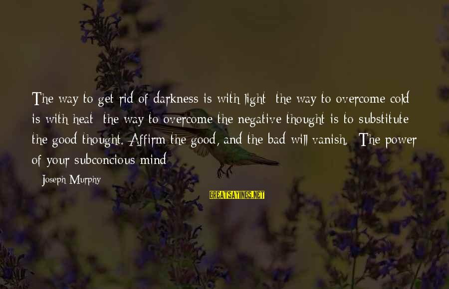 Heat Sayings By Joseph Murphy: The way to get rid of darkness is with light; the way to overcome cold