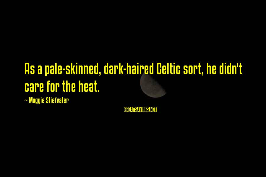 Heat Sayings By Maggie Stiefvater: As a pale-skinned, dark-haired Celtic sort, he didn't care for the heat.