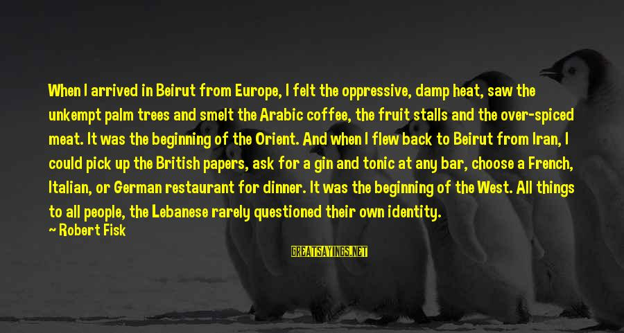 Heat Sayings By Robert Fisk: When I arrived in Beirut from Europe, I felt the oppressive, damp heat, saw the