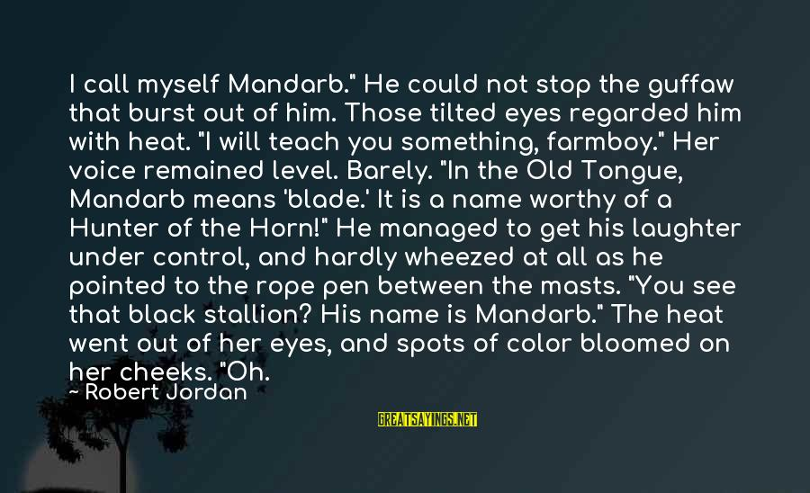 """Heat Sayings By Robert Jordan: I call myself Mandarb."""" He could not stop the guffaw that burst out of him."""