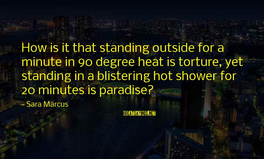 Heat Sayings By Sara Marcus: How is it that standing outside for a minute in 90 degree heat is torture,