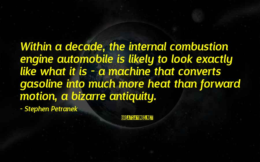 Heat Sayings By Stephen Petranek: Within a decade, the internal combustion engine automobile is likely to look exactly like what
