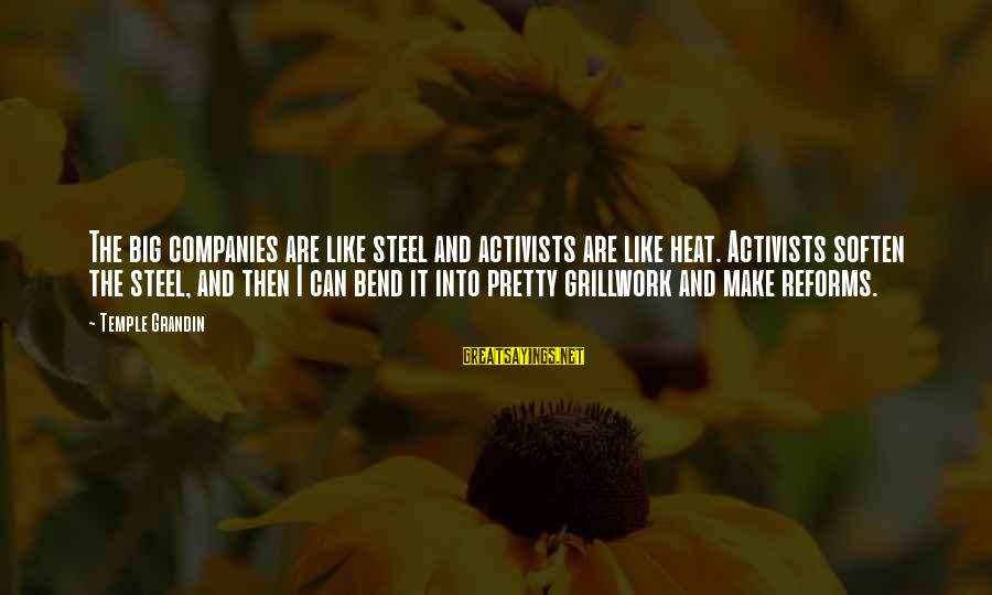 Heat Sayings By Temple Grandin: The big companies are like steel and activists are like heat. Activists soften the steel,