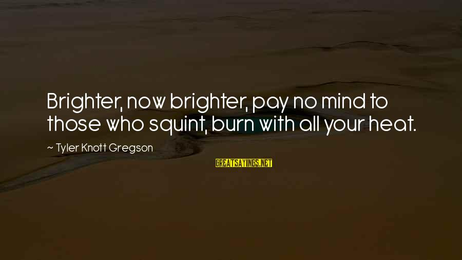 Heat Sayings By Tyler Knott Gregson: Brighter, now brighter, pay no mind to those who squint, burn with all your heat.