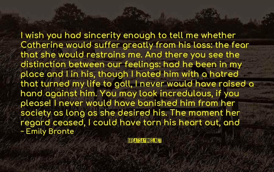 Heathcliff's Sayings By Emily Bronte: I wish you had sincerity enough to tell me whether Catherine would suffer greatly from