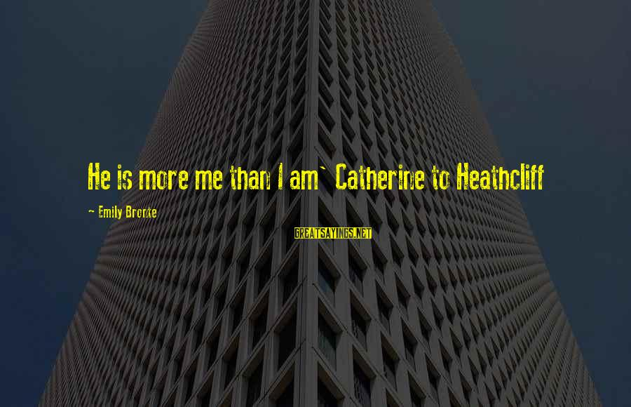 Heathcliff's Sayings By Emily Bronte: He is more me than I am' Catherine to Heathcliff