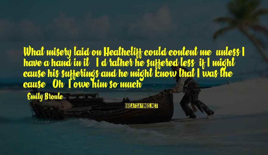 Heathcliff's Sayings By Emily Bronte: What misery laid on Heathcliff could content me, unless I have a hand in it?