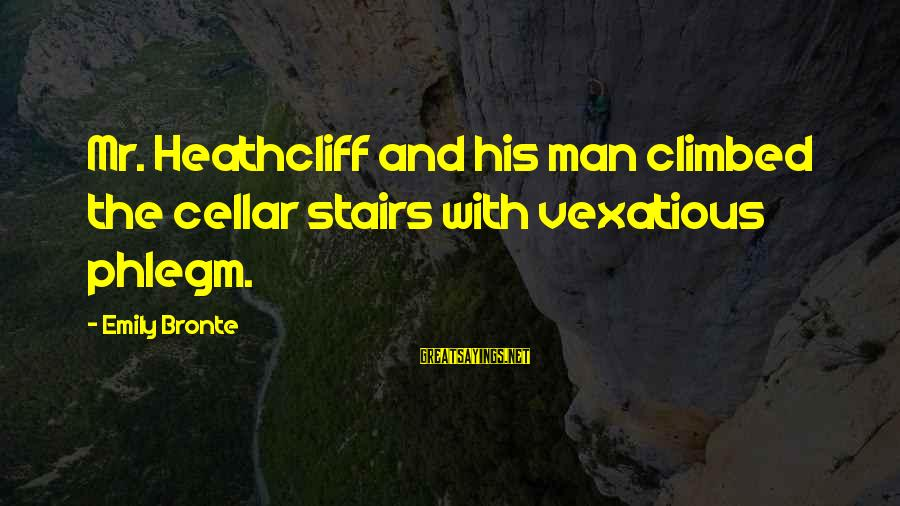 Heathcliff's Sayings By Emily Bronte: Mr. Heathcliff and his man climbed the cellar stairs with vexatious phlegm.