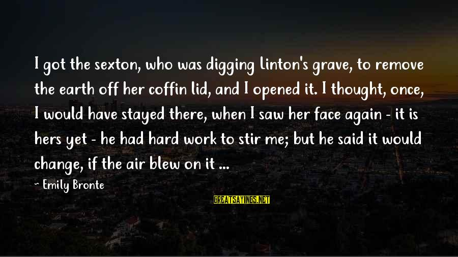 Heathcliff's Sayings By Emily Bronte: I got the sexton, who was digging Linton's grave, to remove the earth off her