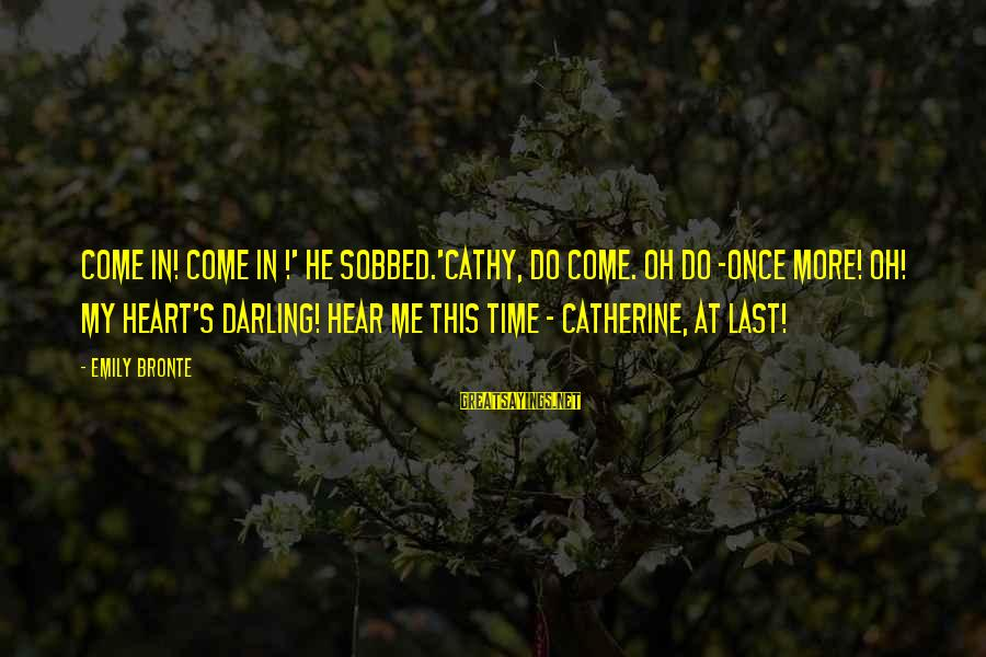 Heathcliff's Sayings By Emily Bronte: Come in! come in !' he sobbed.'Cathy, do come. Oh do -once more! Oh! my