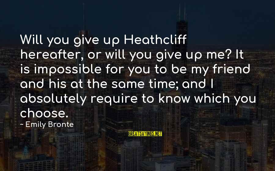 Heathcliff's Sayings By Emily Bronte: Will you give up Heathcliff hereafter, or will you give up me? It is impossible