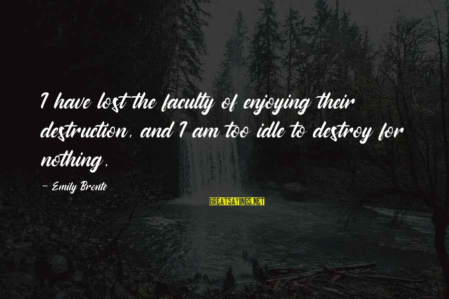 Heathcliff's Sayings By Emily Bronte: I have lost the faculty of enjoying their destruction, and I am too idle to