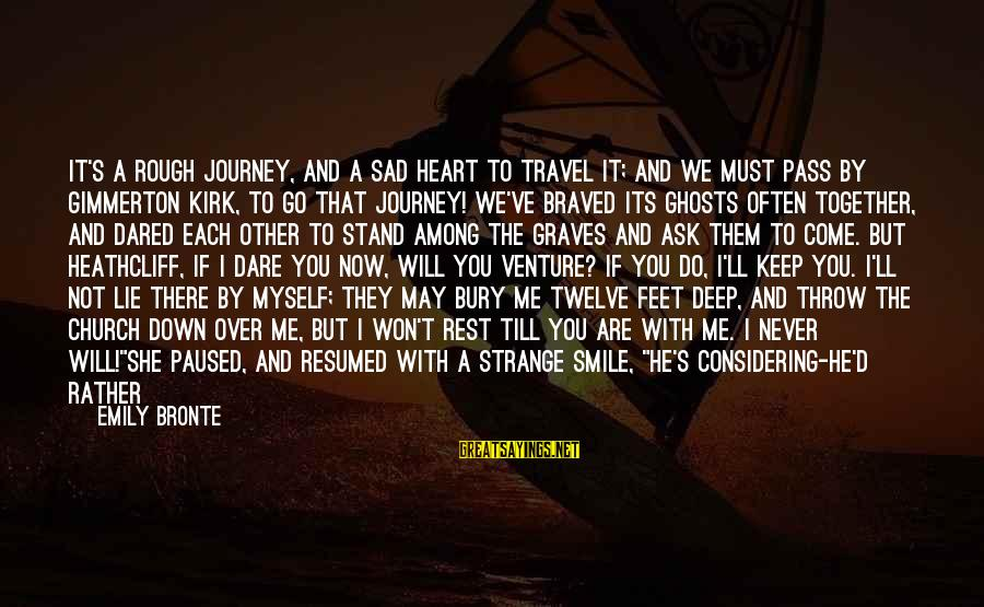 Heathcliff's Sayings By Emily Bronte: It's a rough journey, and a sad heart to travel it; and we must pass