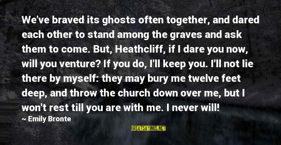 Heathcliff's Sayings By Emily Bronte: We've braved its ghosts often together, and dared each other to stand among the graves