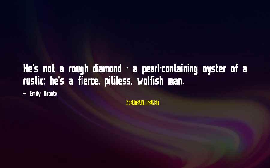 Heathcliff's Sayings By Emily Bronte: He's not a rough diamond - a pearl-containing oyster of a rustic; he's a fierce,